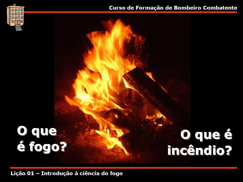 Curso de Formação de Bombeiro Combatente Lição 01 – Introdução à ciência do fogo O que é fogo? O que é fogo? O que é incêndio?