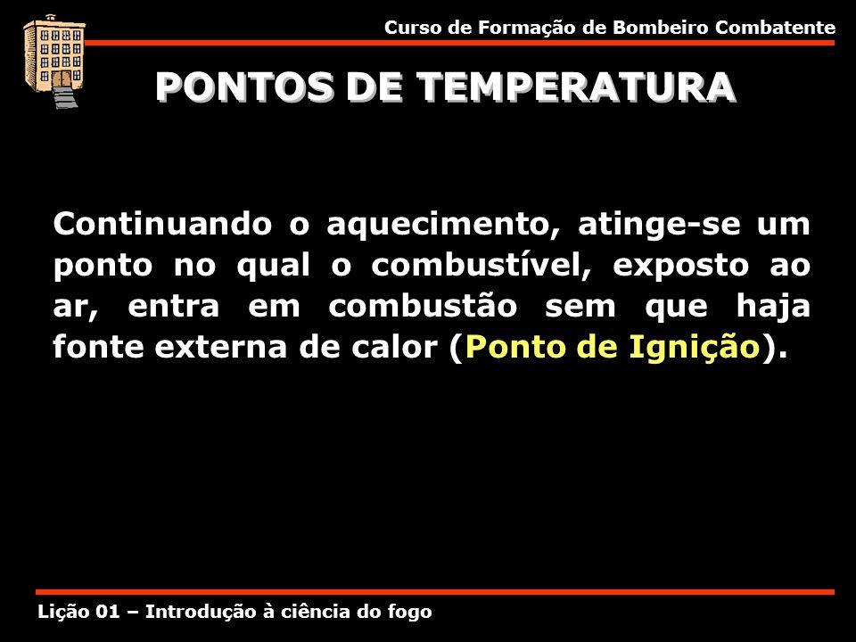 Curso de Formação de Bombeiro Combatente Lição 01 – Introdução à ciência do fogo PONTOS DE TEMPERATURA Continuando o aquecimento, atinge-se um ponto n