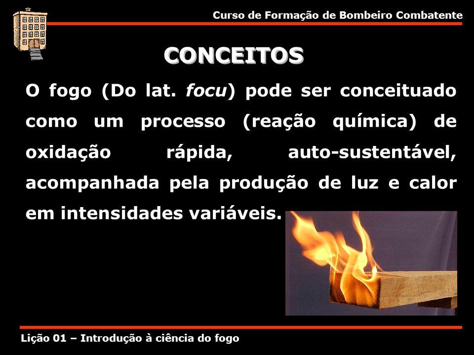 Curso de Formação de Bombeiro Combatente Lição 01 – Introdução à ciência do fogo CONCEITOS O fogo (Do lat. focu) pode ser conceituado como um processo