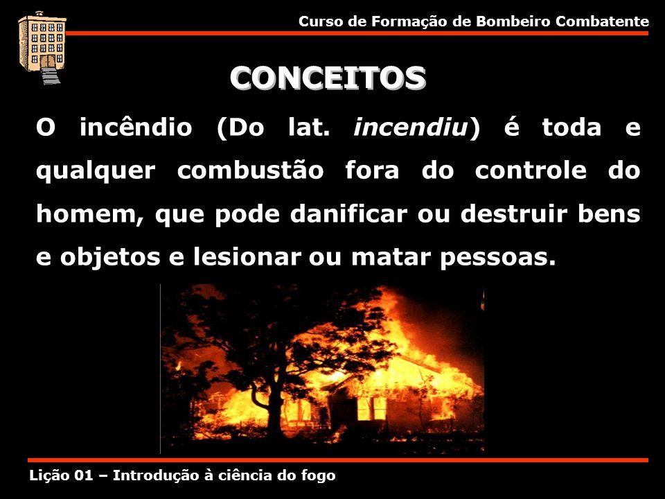 Curso de Formação de Bombeiro Combatente Lição 01 – Introdução à ciência do fogo CONCEITOS O incêndio (Do lat. incendiu) é toda e qualquer combustão f