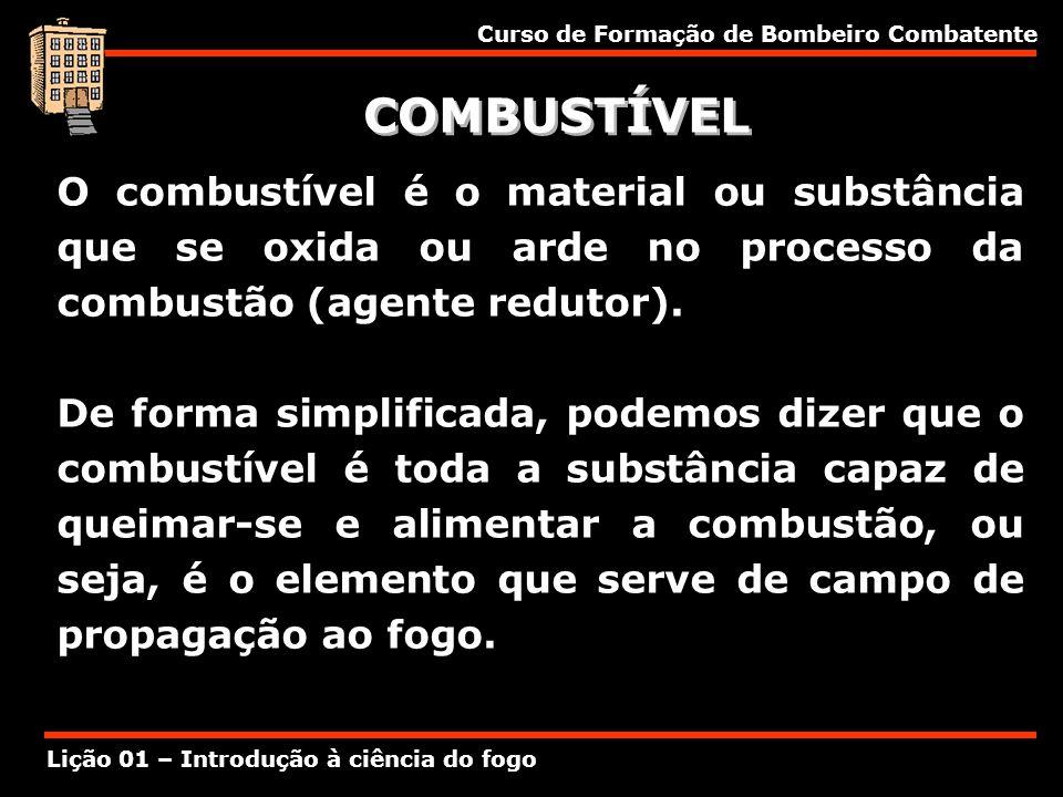Curso de Formação de Bombeiro Combatente Lição 01 – Introdução à ciência do fogo COMBUSTÍVEL O combustível é o material ou substância que se oxida ou