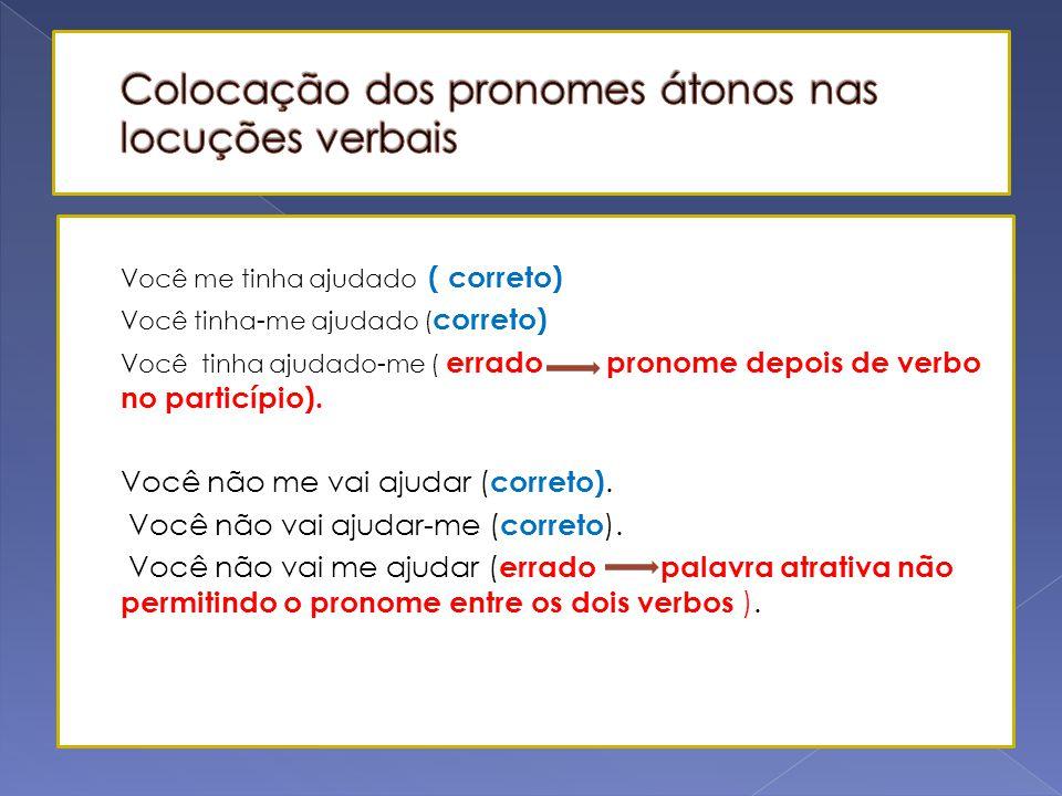  Quando há uma locução verbal, o pronome pode ser colocado antes, no meio ou depois dos dois verbos, exceto nos seguintes casos: a) nunca depois de p