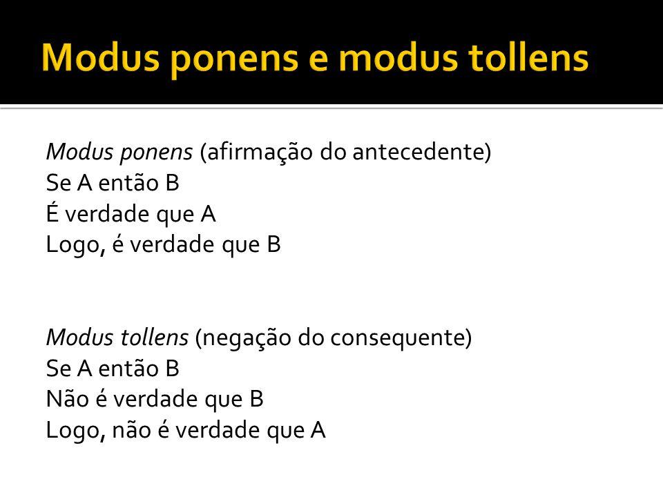 Modus ponens (afirmação do antecedente) Se A então B É verdade que A Logo, é verdade que B Modus tollens (negação do consequente) Se A então B Não é verdade que B Logo, não é verdade que A