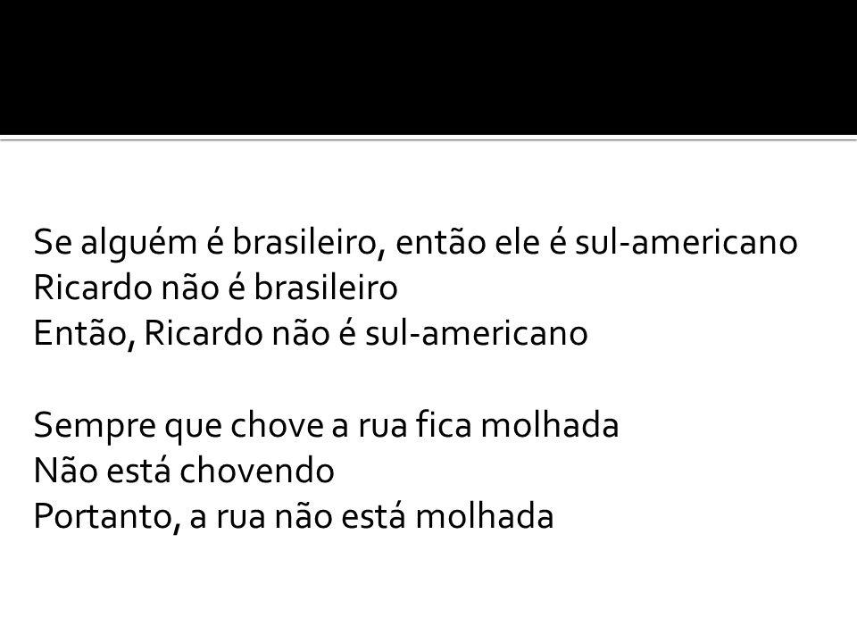 Se alguém é brasileiro, então ele é sul-americano Ricardo não é brasileiro Então, Ricardo não é sul-americano Sempre que chove a rua fica molhada Não está chovendo Portanto, a rua não está molhada