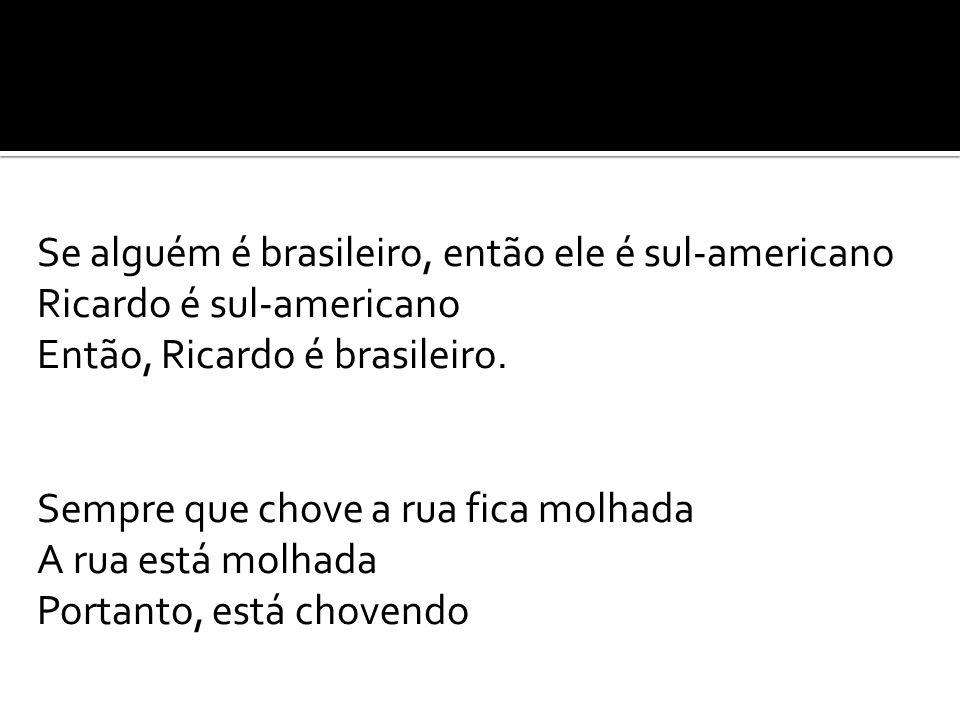 Se alguém é brasileiro, então ele é sul-americano Ricardo é sul-americano Então, Ricardo é brasileiro.