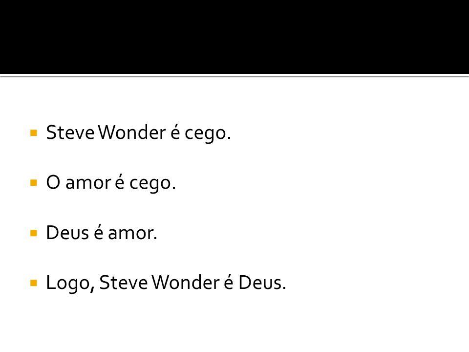  Steve Wonder é cego.  O amor é cego.  Deus é amor.  Logo, Steve Wonder é Deus.