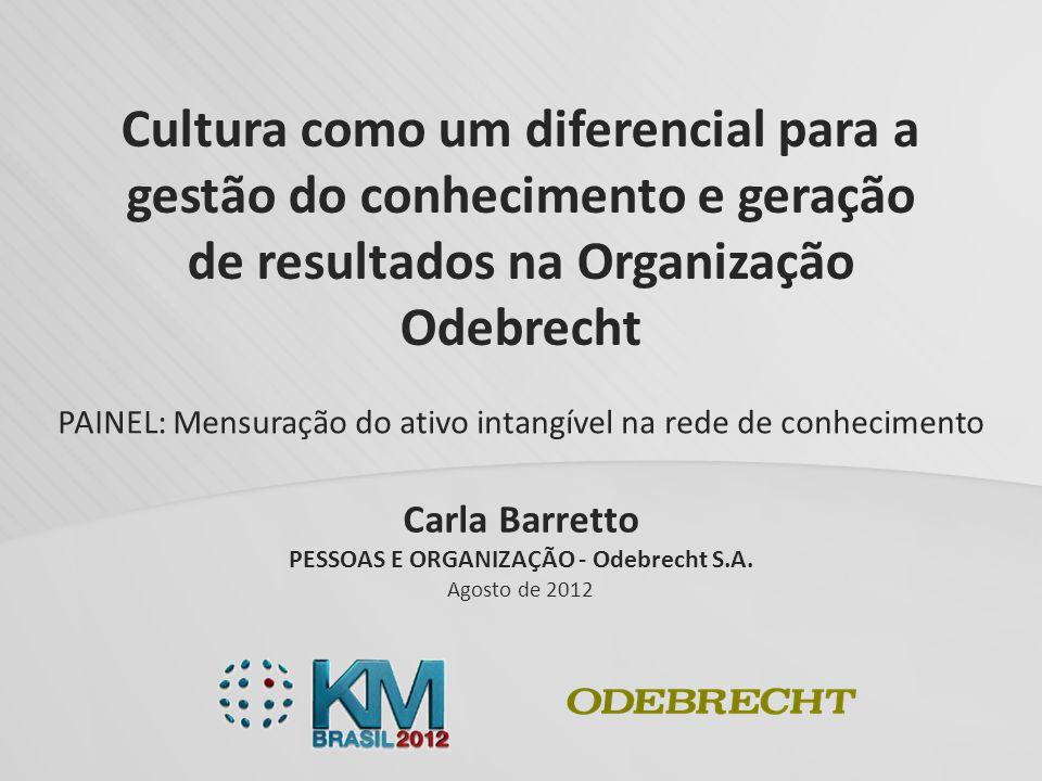 Carla Barretto PESSOAS E ORGANIZAÇÃO - Odebrecht S.A. Agosto de 2012 Cultura como um diferencial para a gestão do conhecimento e geração de resultados