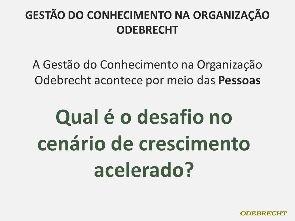 A Gestão do Conhecimento na Organização Odebrecht acontece por meio das Pessoas Qual é o desafio no cenário de crescimento acelerado? GESTÃO DO CONHEC