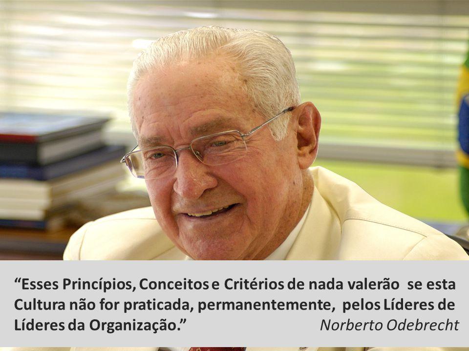 Esses Princípios, Conceitos e Critérios de nada valerão se esta Cultura não for praticada, permanentemente, pelos Líderes de Líderes da Organização. Norberto Odebrecht