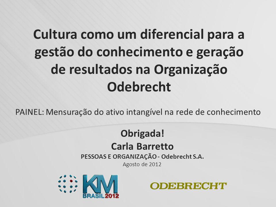 Obrigada! Carla Barretto PESSOAS E ORGANIZAÇÃO - Odebrecht S.A. Agosto de 2012 Cultura como um diferencial para a gestão do conhecimento e geração de