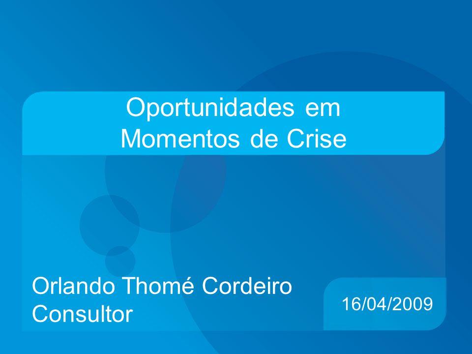 Oportunidades em Momentos de Crise Orlando Thomé Cordeiro Consultor 16/04/2009