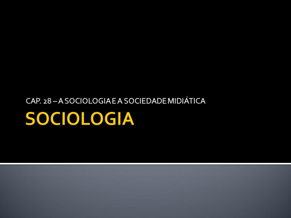 CAP. 28 – A SOCIOLOGIA E A SOCIEDADE MIDIÁTICA