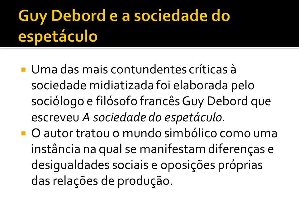 Uma das mais contundentes críticas à sociedade midiatizada foi elaborada pelo sociólogo e filósofo francês Guy Debord que escreveu A sociedade do es