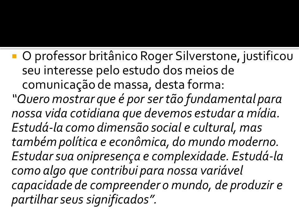 """ O professor britânico Roger Silverstone, justificou seu interesse pelo estudo dos meios de comunicação de massa, desta forma: """"Quero mostrar que é p"""