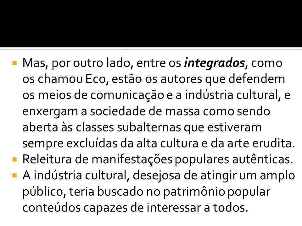  Mas, por outro lado, entre os integrados, como os chamou Eco, estão os autores que defendem os meios de comunicação e a indústria cultural, e enxerg