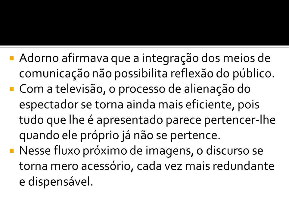  Adorno afirmava que a integração dos meios de comunicação não possibilita reflexão do público.  Com a televisão, o processo de alienação do especta