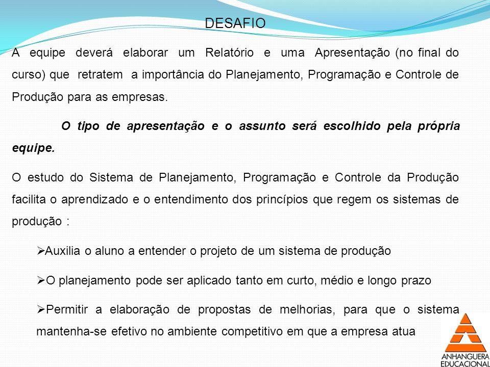 DESAFIO A equipe deverá elaborar um Relatório e uma Apresentação (no final do curso) que retratem a importância do Planejamento, Programação e Controle de Produção para as empresas.