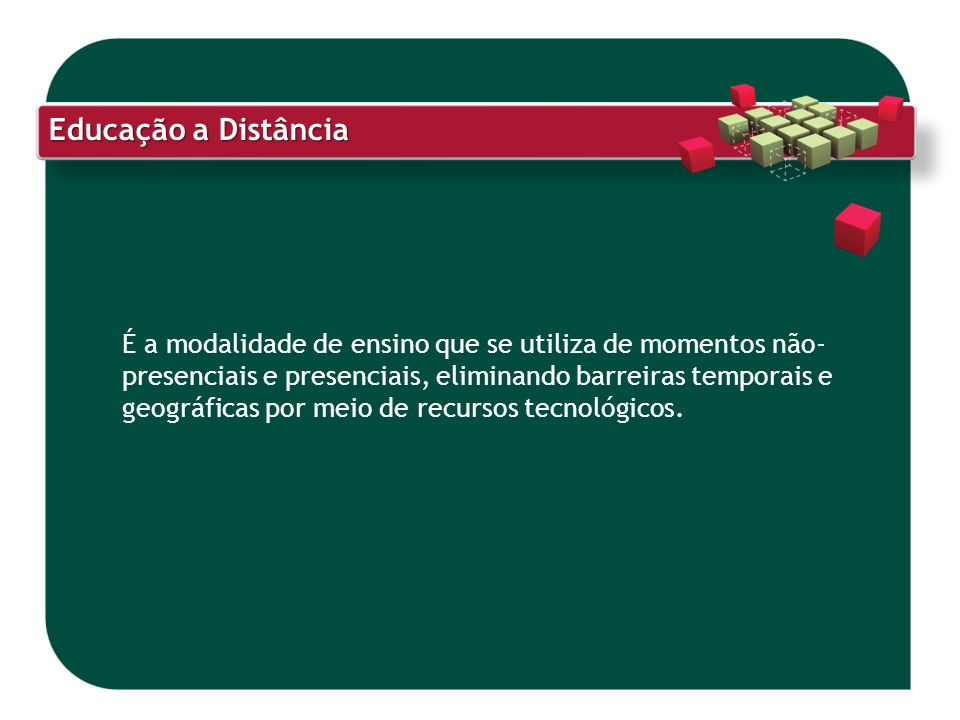 Educação a Distância É a modalidade de ensino que se utiliza de momentos não- presenciais e presenciais, eliminando barreiras temporais e geográficas