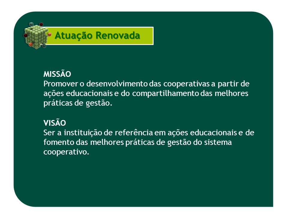 Atuação Renovada Atuação Renovada MISSÃO Promover o desenvolvimento das cooperativas a partir de ações educacionais e do compartilhamento das melhores