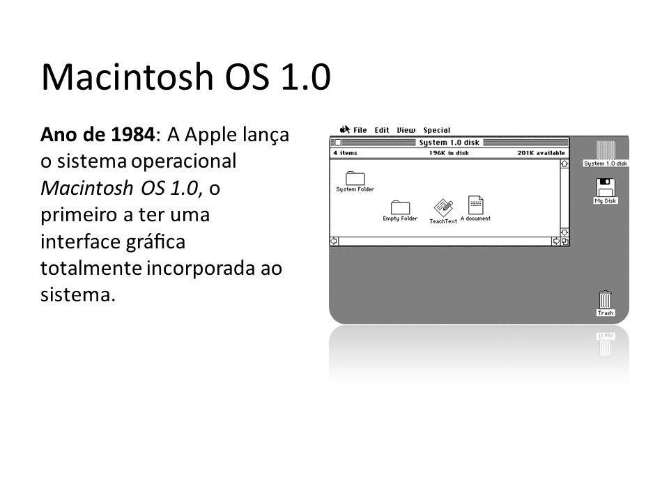 Macintosh OS 1.0 Ano de 1984: A Apple lança o sistema operacional Macintosh OS 1.0, o primeiro a ter uma interface gráfica totalmente incorporada ao si