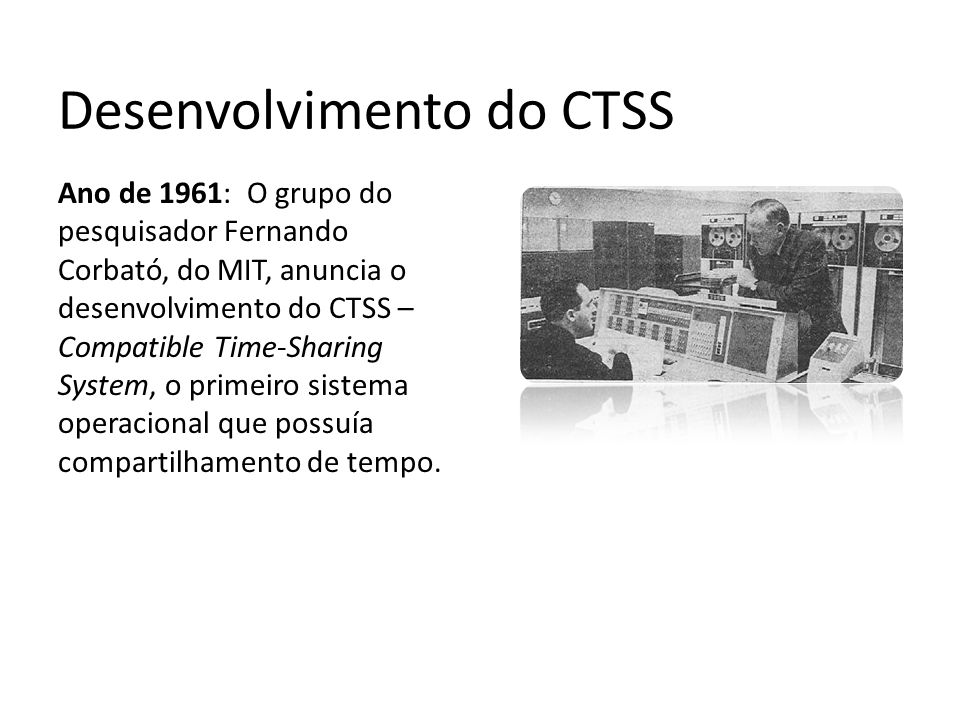 Desenvolvimento do CTSS Ano de 1961: O grupo do pesquisador Fernando Corbató, do MIT, anuncia o desenvolvimento do CTSS – Compatible Time-Sharing Syst