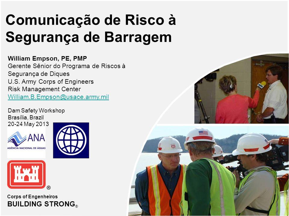 Corps of Engenheiros BUILDING STRONG ® Comunicação de Risco à Segurança de Barragem William Empson, PE, PMP Gerente Sênior do Programa de Riscos à Segurança de Diques U.S.