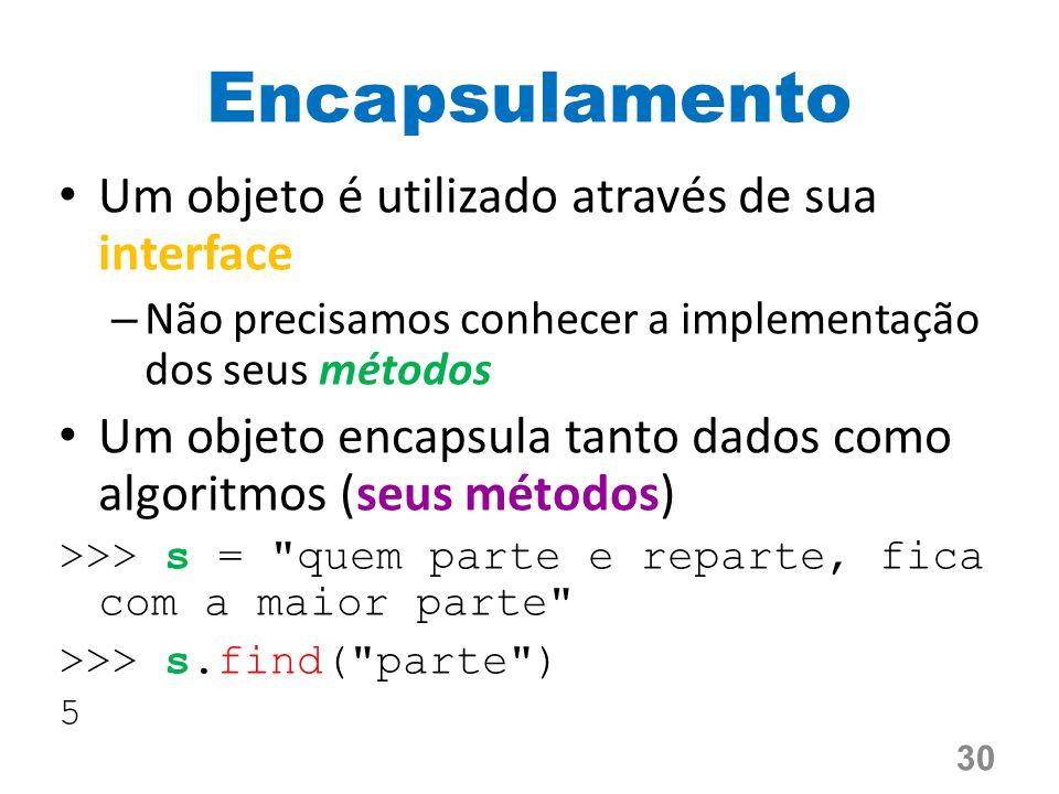 Encapsulamento Um objeto é utilizado através de sua interface – Não precisamos conhecer a implementação dos seus métodos Um objeto encapsula tanto dados como algoritmos (seus métodos) >>> s = quem parte e reparte, fica com a maior parte >>> s.find( parte ) 5 30
