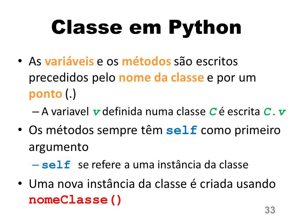 Classe em Python As variáveis e os métodos são escritos precedidos pelo nome da classe e por um ponto (.) – A variavel v definida numa classe C é escrita C.v Os métodos sempre têm self como primeiro argumento –self se refere a uma instância da classe Uma nova instância da classe é criada usando nomeClasse()  33