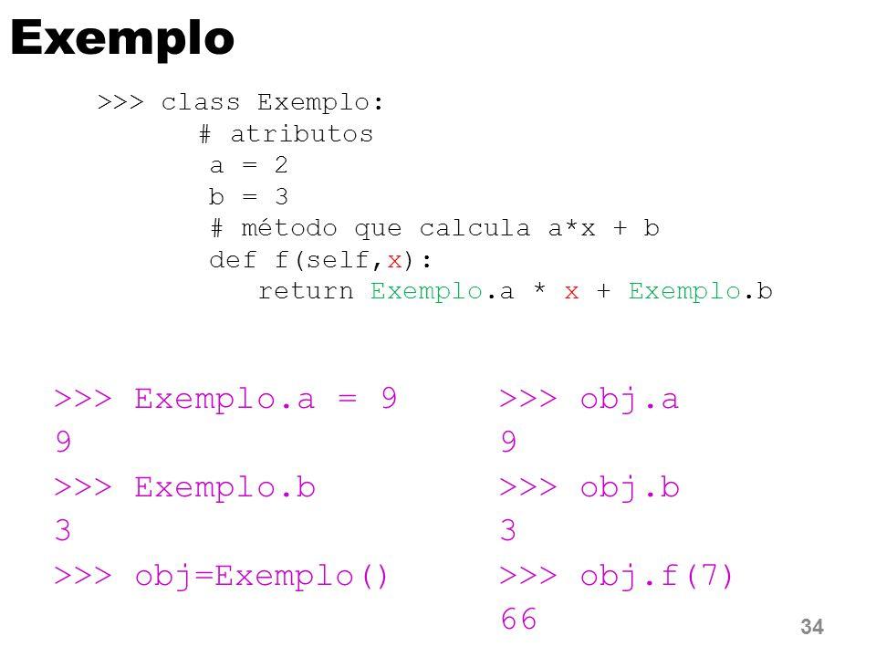 Exemplo >>> Exemplo.a = 9 9 >>> Exemplo.b 3 >>> obj=Exemplo() >>> obj.a 9 >>> obj.b 3 >>> obj.f(7) 66 34 >>> class Exemplo: # atributos a = 2 b = 3 # método que calcula a*x + b def f(self,x): return Exemplo.a * x + Exemplo.b