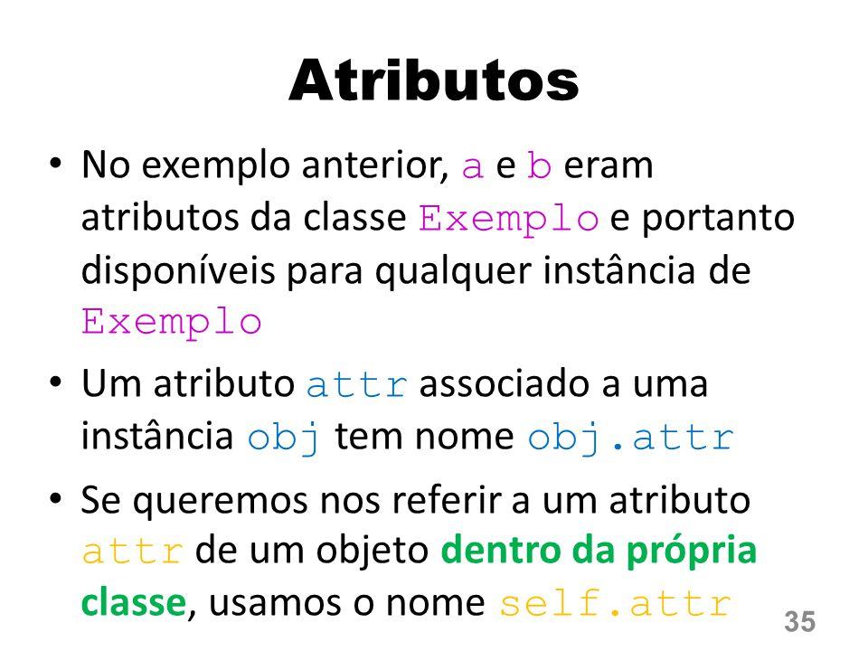 Atributos No exemplo anterior, a e b eram atributos da classe Exemplo e portanto disponíveis para qualquer instância de Exemplo Um atributo attr associado a uma instância obj tem nome obj.attr Se queremos nos referir a um atributo attr de um objeto dentro da própria classe, usamos o nome self.attr 35