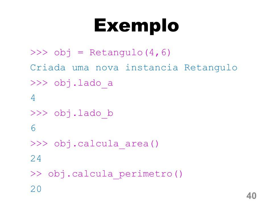 Exemplo >>> obj = Retangulo(4,6) Criada uma nova instancia Retangulo >>> obj.lado_a 4 >>> obj.lado_b 6 >>> obj.calcula_area() 24 >> obj.calcula_perimetro() 20 40
