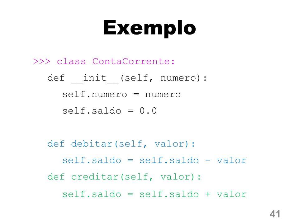 Exemplo >>> class ContaCorrente: def __init__(self, numero): self.numero = numero self.saldo = 0.0 def debitar(self, valor): self.saldo = self.saldo – valor def creditar(self, valor): self.saldo = self.saldo + valor 41