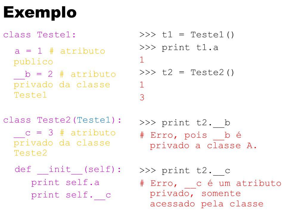 Exemplo class Teste1: a = 1 # atributo publico __b = 2 # atributo privado da classe Teste1 class Teste2(Teste1): __c = 3 # atributo privado da classe Teste2 def __init__(self): print self.a print self.__c >>> t1 = Teste1() >>> print t1.a 1 >>> t2 = Teste2() 1 3 >>> print t2.__b # Erro, pois __b é privado a classe A.