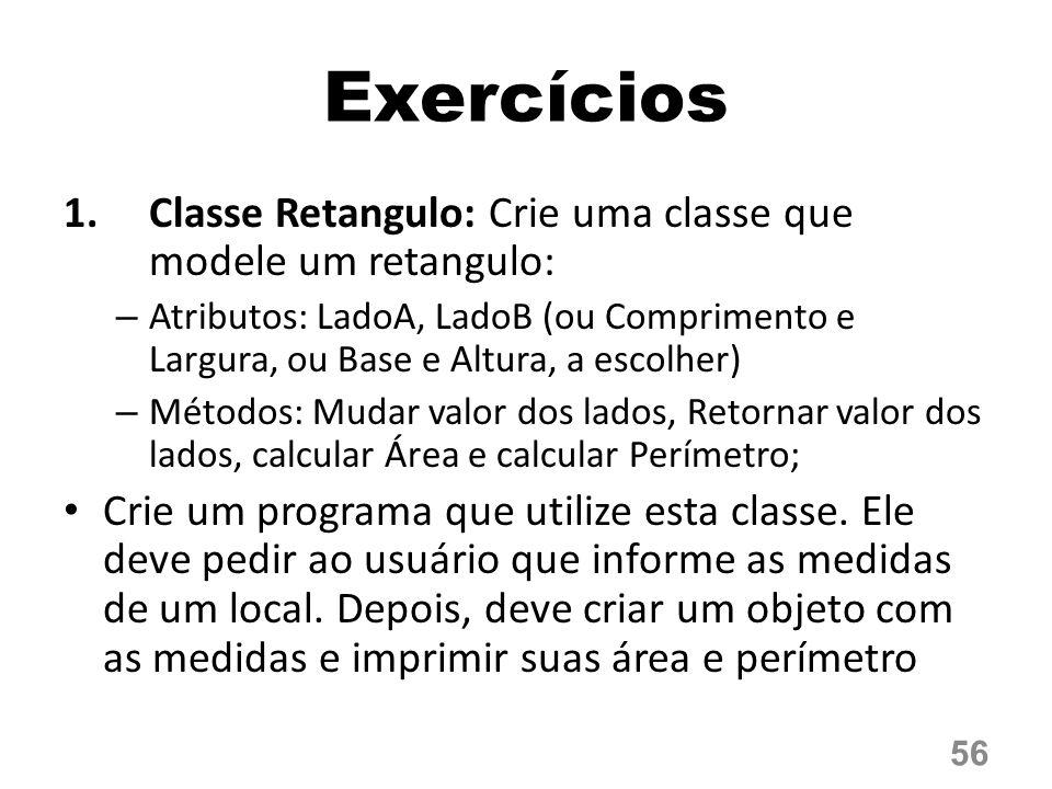 Exercícios 1.Classe Retangulo: Crie uma classe que modele um retangulo: – Atributos: LadoA, LadoB (ou Comprimento e Largura, ou Base e Altura, a escolher) – Métodos: Mudar valor dos lados, Retornar valor dos lados, calcular Área e calcular Perímetro; Crie um programa que utilize esta classe.