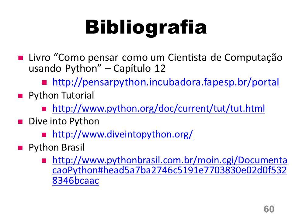 Bibliografia Livro Como pensar como um Cientista de Computação usando Python – Capítulo 12 http://pensarpython.incubadora.fapesp.br/portal Python Tutorial http://www.python.org/doc/current/tut/tut.html Dive into Python http://www.diveintopython.org/ Python Brasil http://www.pythonbrasil.com.br/moin.cgi/Documenta caoPython#head5a7ba2746c5191e7703830e02d0f532 8346bcaac http://www.pythonbrasil.com.br/moin.cgi/Documenta caoPython#head5a7ba2746c5191e7703830e02d0f532 8346bcaac 60