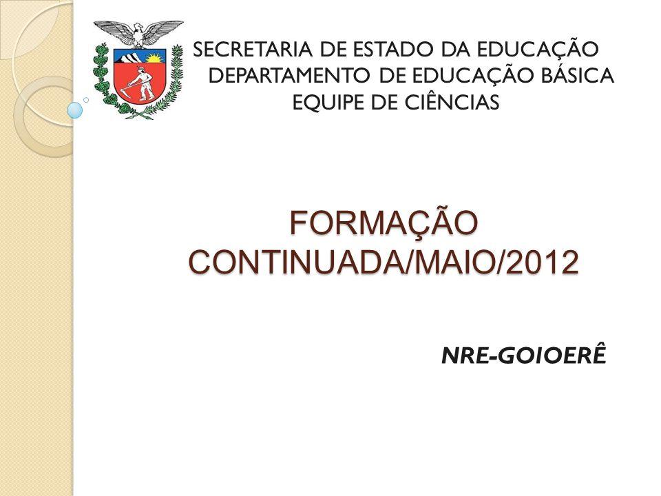 FORMAÇÃO CONTINUADA/MAIO/2012 NRE-GOIOERÊ SECRETARIA DE ESTADO DA EDUCAÇÃO DEPARTAMENTO DE EDUCAÇÃO BÁSICA EQUIPE DE CIÊNCIAS