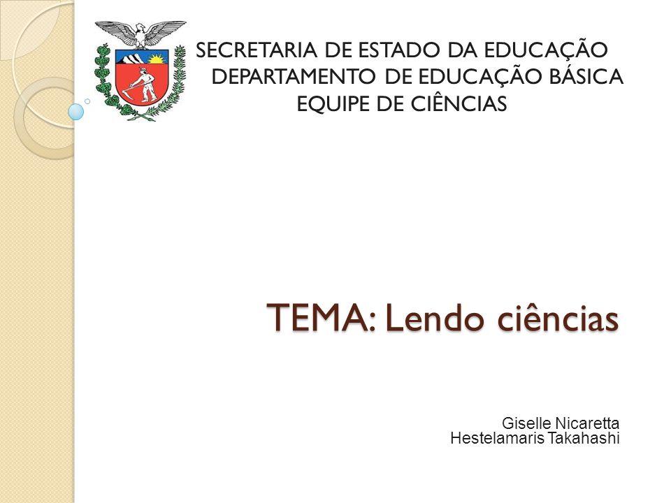 TEMA: Lendo ciências TEMA: Lendo ciências Giselle Nicaretta Hestelamaris Takahashi SECRETARIA DE ESTADO DA EDUCAÇÃO DEPARTAMENTO DE EDUCAÇÃO BÁSICA EQ