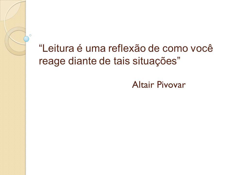 """""""Leitura é uma reflexão de como você reage diante de tais situações"""" Altair Pivovar"""