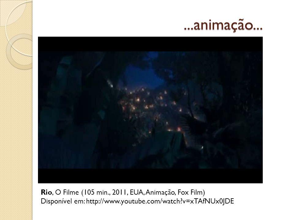 ...animação... Rio, O Filme (105 min., 2011, EUA, Animação, Fox Film) Disponível em: http://www.youtube.com/watch?v=xTAfNUx0JDE