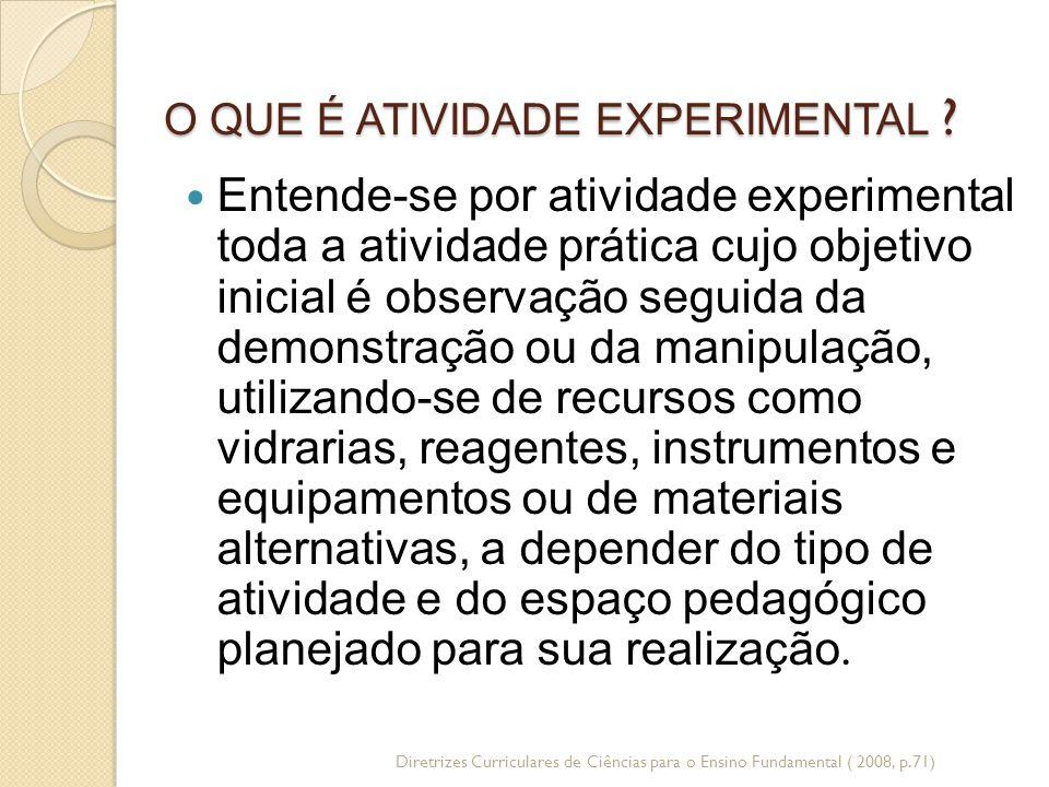O QUE É ATIVIDADE EXPERIMENTAL ? Entende-se por atividade experimental toda a atividade prática cujo objetivo inicial é observação seguida da demonstr