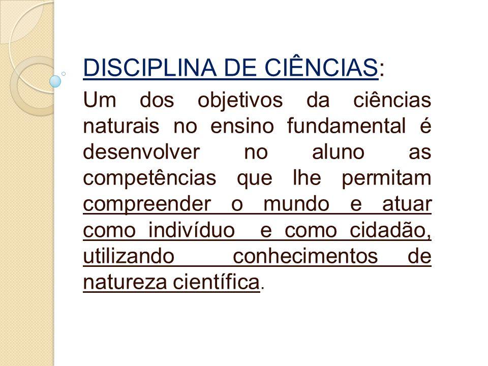 DISCIPLINA DE CIÊNCIAS: Um dos objetivos da ciências naturais no ensino fundamental é desenvolver no aluno as competências que lhe permitam compreende