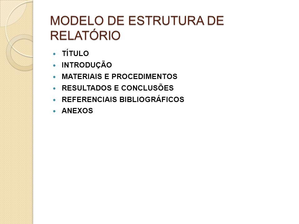 MODELO DE ESTRUTURA DE RELATÓRIO TÍTULO INTRODUÇÃO MATERIAIS E PROCEDIMENTOS RESULTADOS E CONCLUSÕES REFERENCIAIS BIBLIOGRÁFICOS ANEXOS