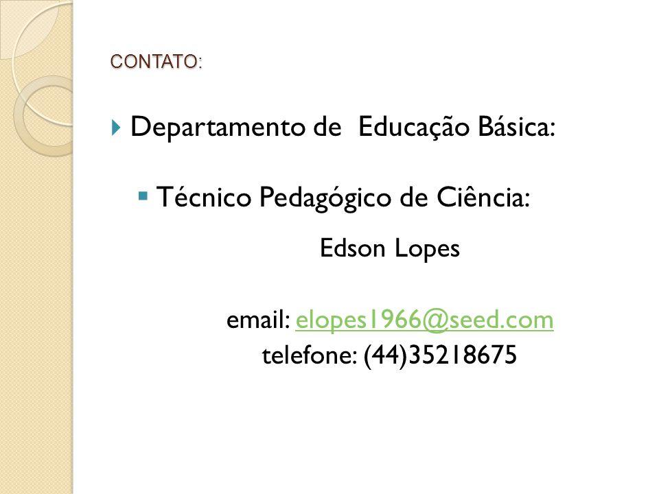 CONTATO:  Departamento de Educação Básica:  Técnico Pedagógico de Ciência: Edson Lopes email: elopes1966@seed.comelopes1966@seed.com telefone: (44)3