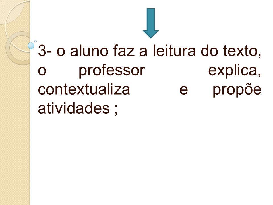 3- o aluno faz a leitura do texto, o professor explica, contextualiza e propõe atividades ;