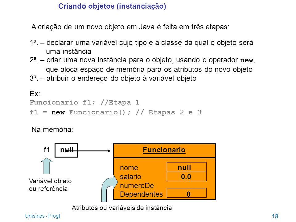 Criando objetos (instanciação) A criação de um novo objeto em Java é feita em três etapas: 1ª. – declarar uma variável cujo tipo é a classe da qual o