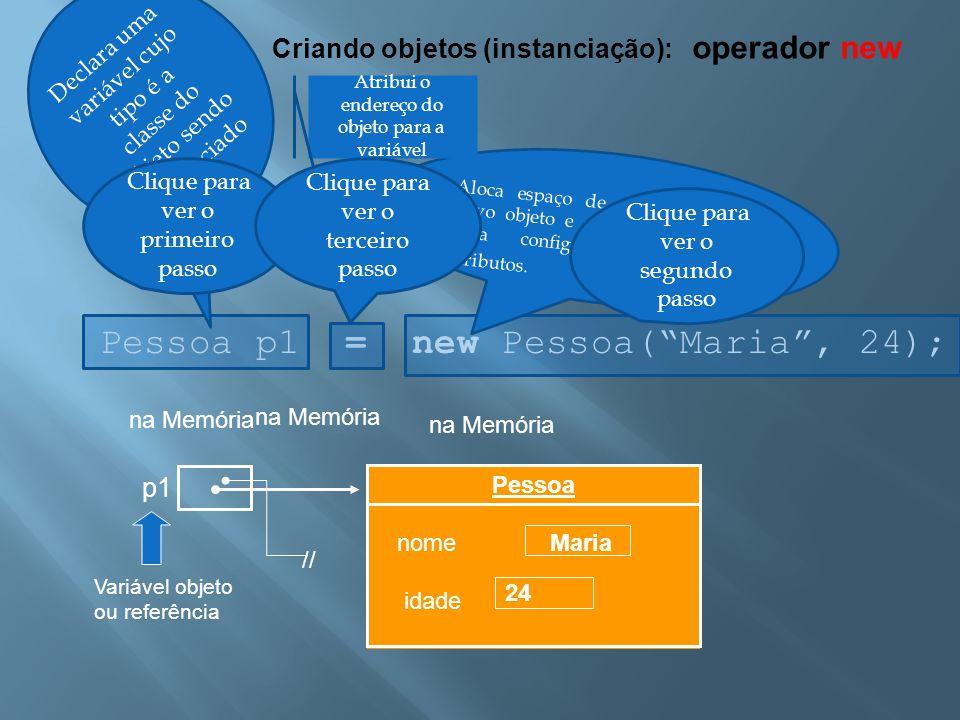 """Criando objetos (instanciação): operador new Pessoa p1 = new Pessoa(""""Maria"""", 24); na Memória p1 Variável objeto ou referência Aloca espaço de memória"""