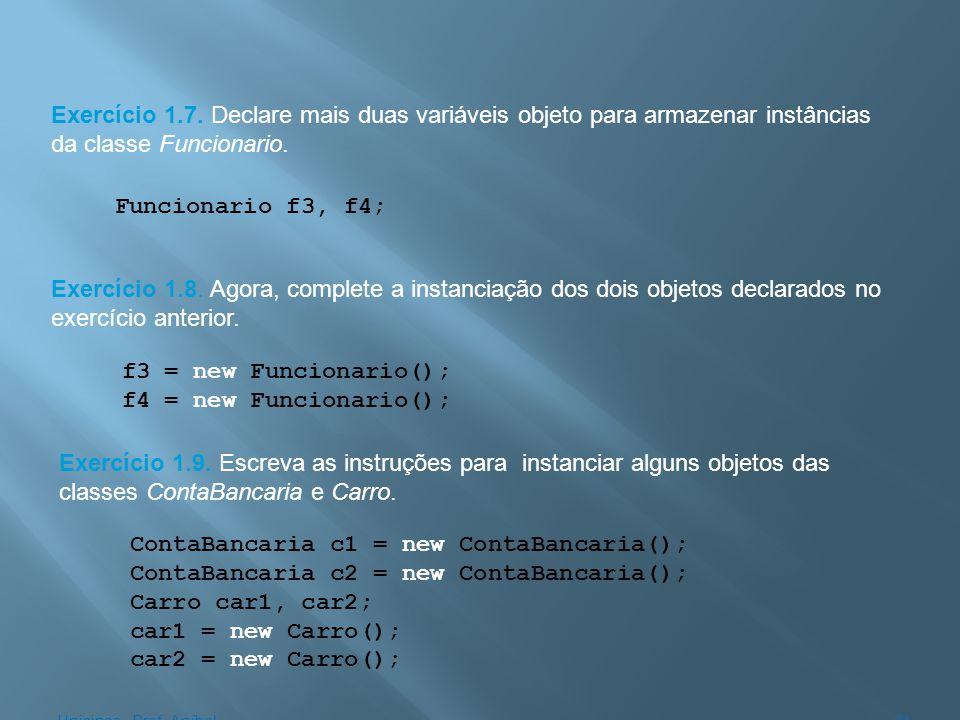 Exercício 1.7. Declare mais duas variáveis objeto para armazenar instâncias da classe Funcionario. Exercício 1.8. Agora, complete a instanciação dos d