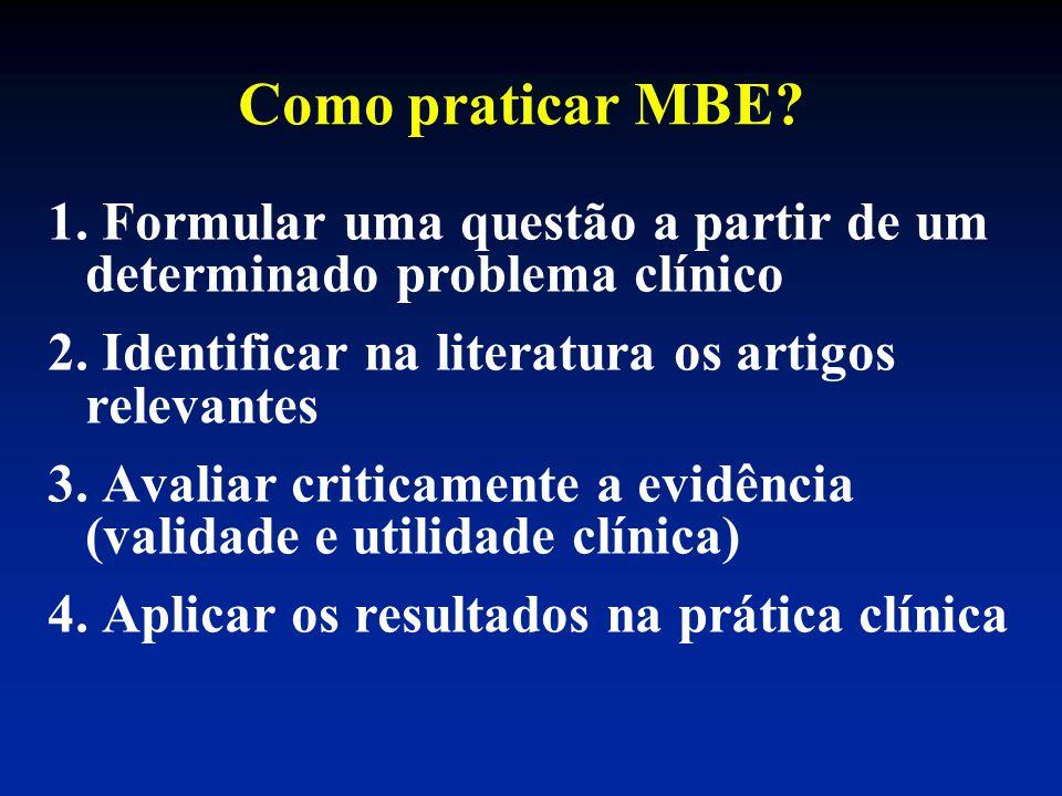 Como praticar MBE? 1. Formular uma questão a partir de um determinado problema clínico 2. Identificar na literatura os artigos relevantes 3. Avaliar c