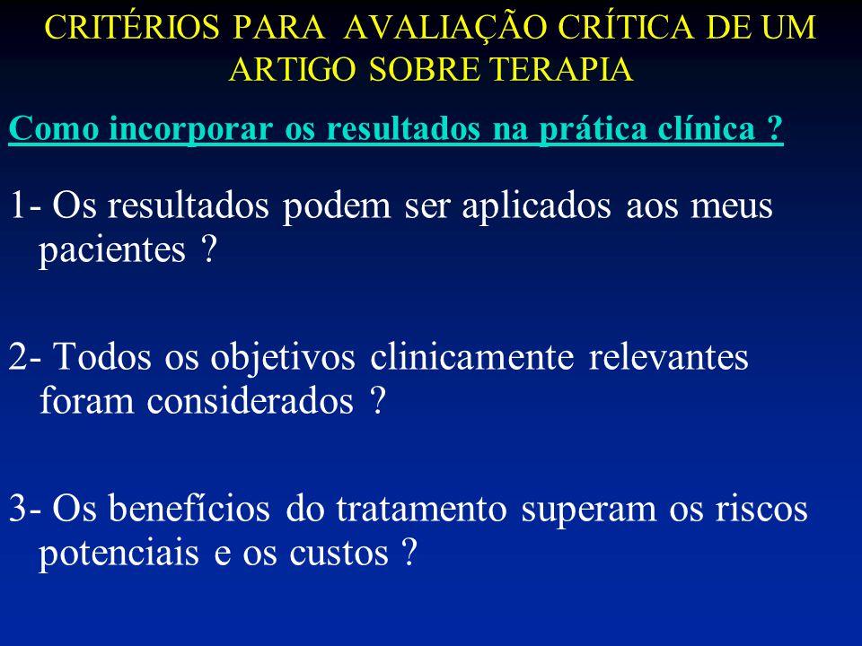 CRITÉRIOS PARA AVALIAÇÃO CRÍTICA DE UM ARTIGO SOBRE TERAPIA 1- Os resultados podem ser aplicados aos meus pacientes ? 2- Todos os objetivos clinicamen
