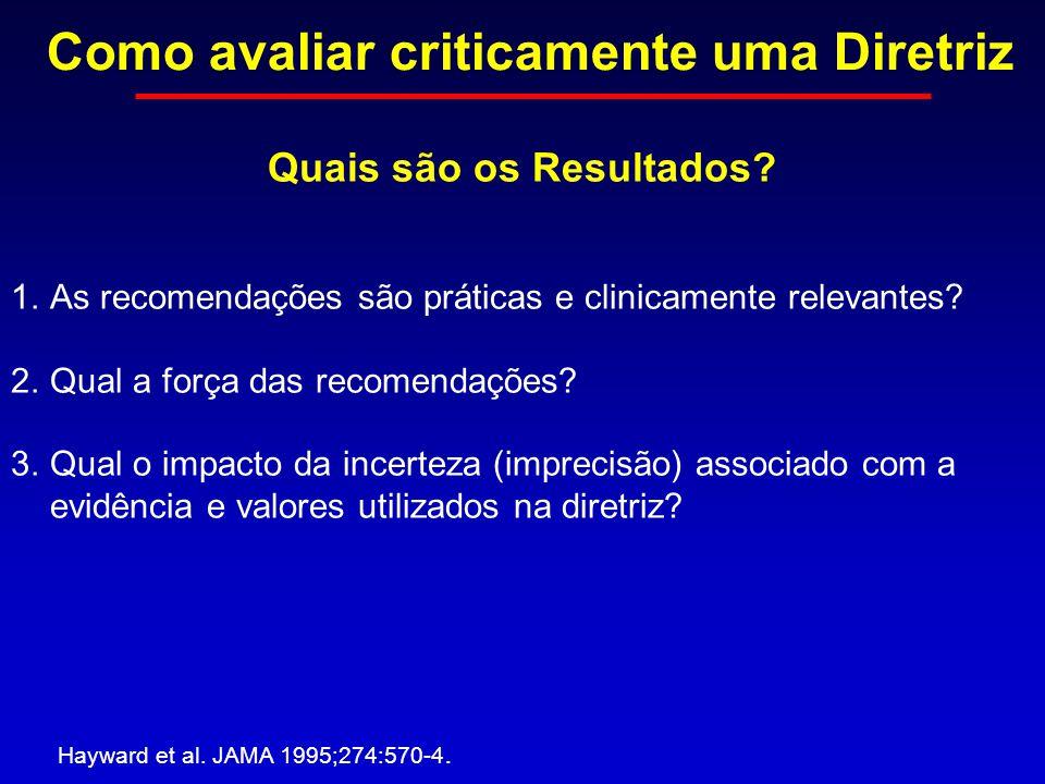 Como avaliar criticamente uma Diretriz Hayward et al. JAMA 1995;274:570-4. Quais são os Resultados? 1.As recomendações são práticas e clinicamente rel